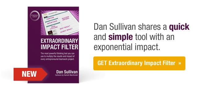Dan Sullivan shares a quick and simple tool with an exponential impact. Get Extraordinary Impact Filter.